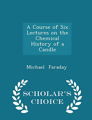 9781297089244: A Course of Six Lectures on the Chemical History of a Candle - Scholar's Choice Edition