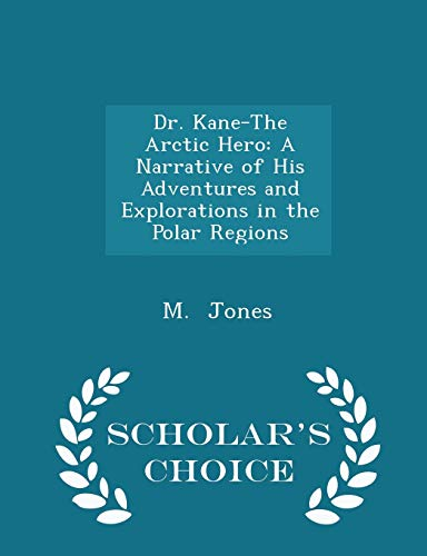 9781297100246: Dr. Kane-The Arctic Hero: A Narrative of His Adventures and Explorations in the Polar Regions - Scholar's Choice Edition