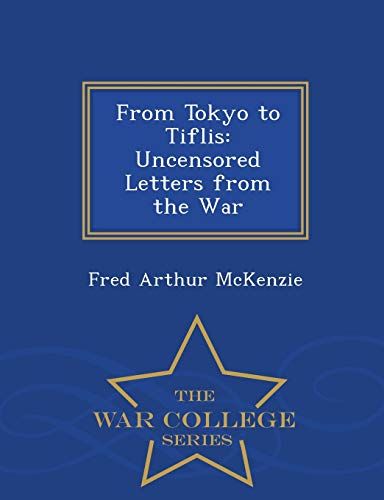 9781297119446: From Tokyo to Tiflis: Uncensored Letters from the War - War College Series