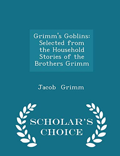 Grimm s Goblins: Selected from the Household: Jacob Ludwig Carl