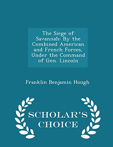 9781297146725: The Siege of Savannah: By the Combined American and French Forces, Under the Command of Gen. Lincoln - Scholar's Choice Edition