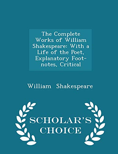 9781297228681: The Complete Works of William Shakespeare: With a Life of the Poet, Explanatory Foot-notes, Critical - Scholar's Choice Edition