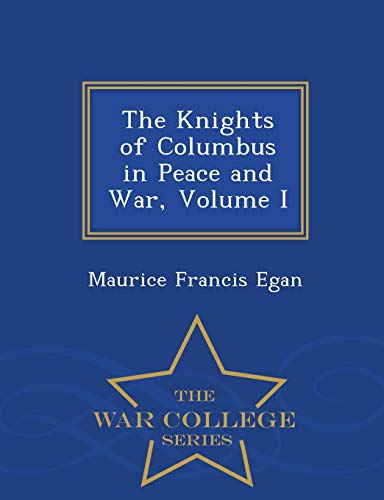 The Knights of Columbus in Peace and: Maurice Francis Egan