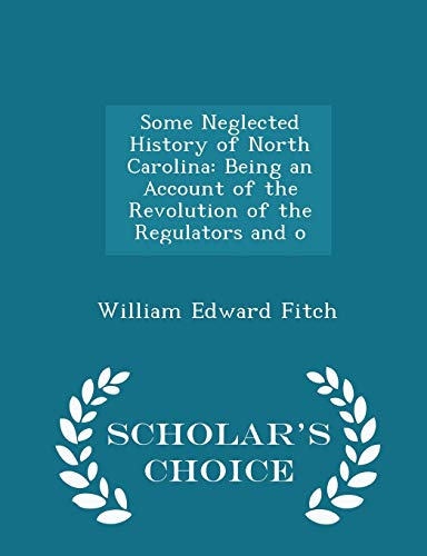 9781297263422: Some Neglected History of North Carolina: Being an Account of the Revolution of the Regulators and o - Scholar's Choice Edition