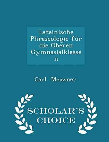 Lateinische Phraseologie Fur Die Oberen Gymnasialklassen -: Carl Meissner