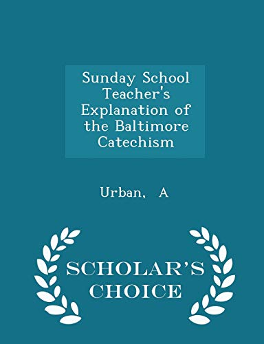 9781297326714: Sunday School Teacher's Explanation of the Baltimore Catechism - Scholar's Choice Edition