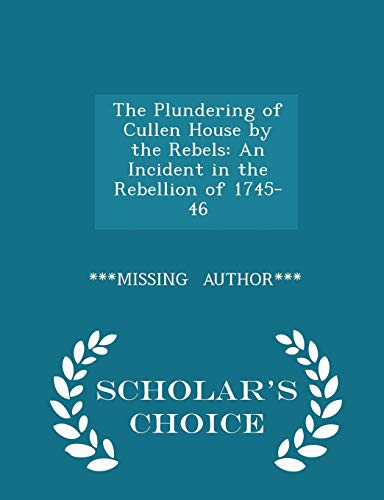 9781297330711: The Plundering of Cullen House by the Rebels: An Incident in the Rebellion of 1745-46 - Scholar's Choice Edition