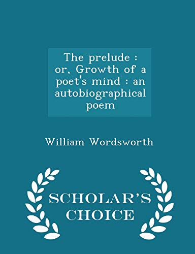 9781297366987: The prelude: or, Growth of a poet's mind : an autobiographical poem - Scholar's Choice Edition