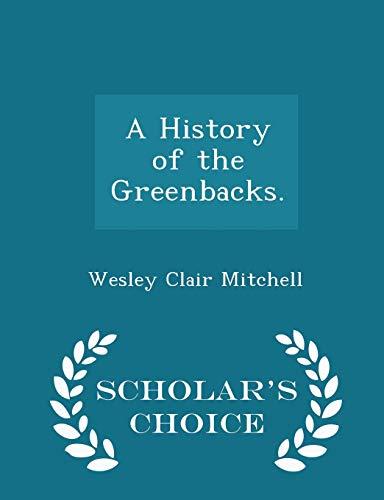 9781297374340: A History of the Greenbacks. - Scholar's Choice Edition