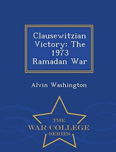 Clausewitzian Victory: The 1973 Ramadan War -: Alvin Washington