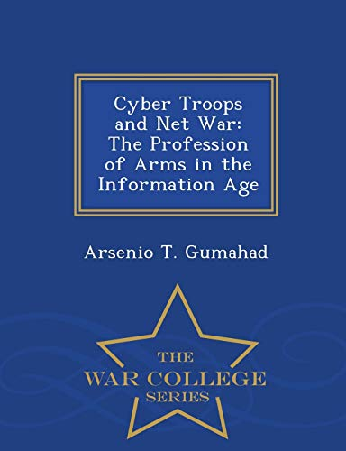 Cyber Troops and Net War: The Profession of Arms in the Information Age - War College Series: ...
