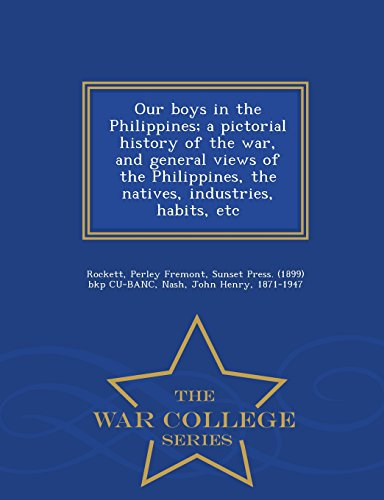 9781297477539: Our boys in the Philippines; a pictorial history of the war, and general views of the Philippines, the natives, industries, habits, etc - War College Series