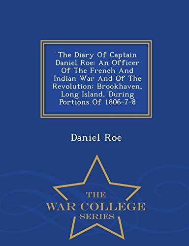 9781297478420: The Diary Of Captain Daniel Roe: An Officer Of The French And Indian War And Of The Revolution: Brookhaven, Long Island, During Portions Of 1806-7-8 - War College Series