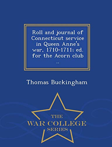 9781297484193: Roll and journal of Connecticut service in Queen Anne's war, 1710-1711; ed. for the Acorn club .. - War College Series