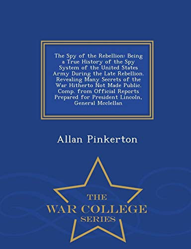 9781297486173: The Spy of the Rebellion: Being a True History of the Spy System of the United States Army During the Late Rebellion. Revealing Many Secrets of the ... for President Lincoln, General Mcclellan