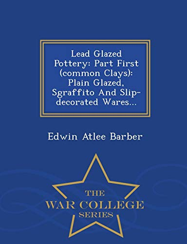 9781297486432: Lead Glazed Pottery: Part First (common Clays): Plain Glazed, Sgraffito And Slip-decorated Wares... - War College Series