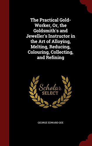 The Practical Gold-Worker, Or, the Goldsmith's and Jeweller's Instructor in the Art of ...