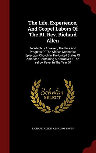 9781297505171: The Life, Experience, And Gospel Labors Of The Rt. Rev. Richard Allen: To Which Is Annexed, The Rise And Progress Of The African Methodist Episcopal ... Narrative Of The Yellow Fever In The Year Of