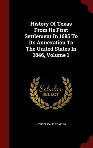 9781297507120: History Of Texas From Its First Settlement In 1685 To Its Annexation To The United States In 1846, Volume 1