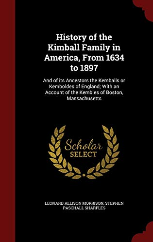History of the Kimball Family in America, From 1634 to 1897: And of its Ancestors the Kemballs or ...