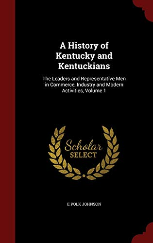 9781297514234: A History of Kentucky and Kentuckians: The Leaders and Representative Men in Commerce, Industry and Modern Activities, Volume 1