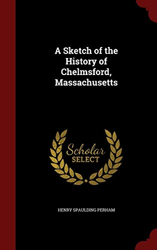 A Sketch of the History of Chelmsford,: Henry Spaulding Perham