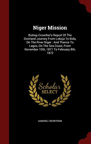 9781297517075: Niger Mission: Bishop Crowther's Report Of The Overland Journey From Lokoja To Bida, On The River Niger : And Thence To Lagos, On The Sea Coast, From November 10th, 1871 To February 8th, 1872