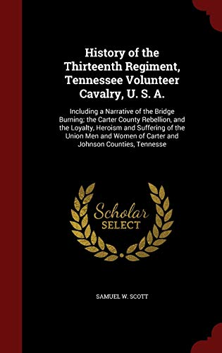 9781297517105: History of the Thirteenth Regiment, Tennessee Volunteer Cavalry, U. S. A.: Including a Narrative of the Bridge Burning; the Carter County Rebellion, ... of Carter and Johnson Counties, Tennesse