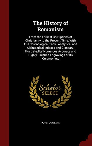 9781297519925: The History of Romanism: From the Earliest Corruptions of Christianity to the Present Time: With Full Chronological Table, Analytical and Alphabetical ... Highly Finished Engravings of Its Ceremonies,