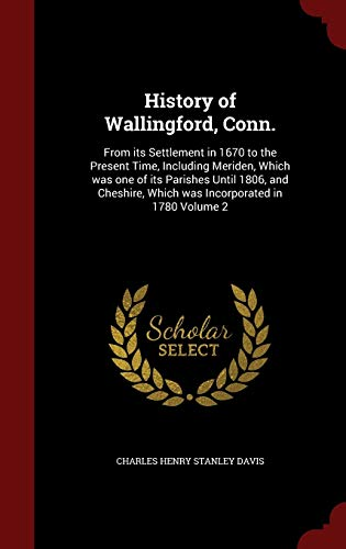 9781297521263: History of Wallingford, Conn.: From its Settlement in 1670 to the Present Time, Including Meriden, Which was one of its Parishes Until 1806, and Cheshire, Which was Incorporated in 1780 Volume 2