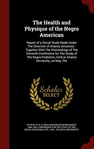 9781297523113: The Health and Physique of the Negro American: Report of a Social Study Made Under The Direction of Atlanta University : Together With The Proceedings ... Held at Atlanta University, on May The