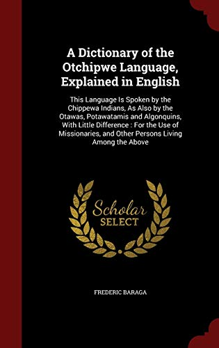 9781297524172: A Dictionary of the Otchipwe Language, Explained in English: This Language Is Spoken by the Chippewa Indians, As Also by the Otawas, Potawatamis and ... and Other Persons Living Among the Above
