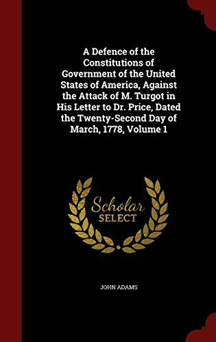 9781297525926: A Defence of the Constitutions of Government of the United States of America, Against the Attack of M. Turgot in His Letter to Dr. Price, Dated the Twenty-Second Day of March, 1778, Volume 1