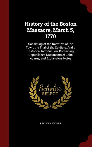9781297528286: History of the Boston Massacre, March 5, 1770: Consisting of the Narrative of the Town, the Trial of the Soldiers: And a Historical Introduction, ... of John Adams, and Explanatory Notes