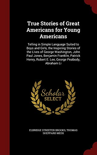 9781297528484: True Stories of Great Americans for Young Americans: Telling in Simple Language Suited to Boys and Girls, the Inspiring Stories of the Lives of George ... Robert E. Lee, George Peabody, Abraham Li