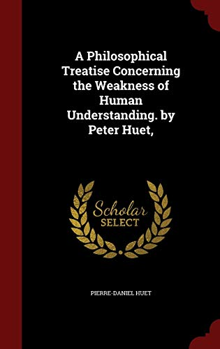 9781297528545: A Philosophical Treatise Concerning the Weakness of Human Understanding. by Peter Huet,
