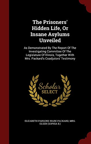 9781297531903: The Prisoners' Hidden Life, Or Insane Asylums Unveiled: As Demonstrated By The Report Of The Investigating Committee Of The Legislature Of Illinois, Together With Mrs. Packard's Coadjutors' Testimony