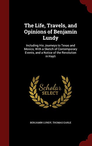 9781297543173: The Life, Travels, and Opinions of Benjamin Lundy: Including His Journeys to Texas and Mexico, With a Sketch of Contemporary Events, and a Notice of the Revolution in Hayti