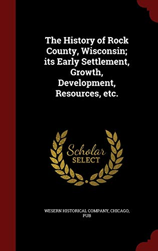 9781297546808: The History of Rock County, Wisconsin; its Early Settlement, Growth, Development, Resources, etc.