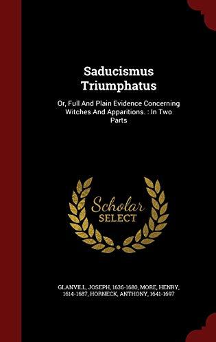 Saducismus Triumphatus: Or, Full and Plain Evidence: 1636-1680, Glanvill Joseph