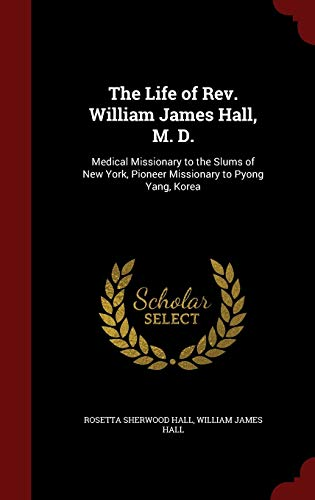 9781297553325: The Life of Rev. William James Hall, M. D.: Medical Missionary to the Slums of New York, Pioneer Missionary to Pyong Yang, Korea