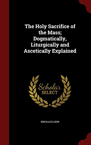 9781297553363: The Holy Sacrifice of the Mass; Dogmatically, Liturgically and Ascetically Explained
