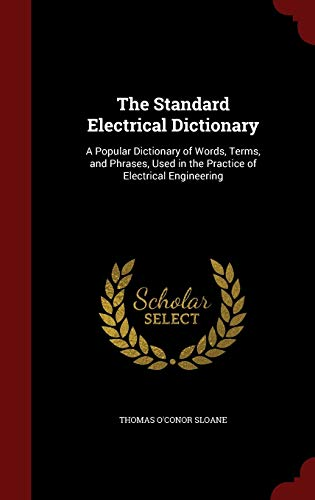 9781297554384: The Standard Electrical Dictionary: A Popular Dictionary of Words, Terms, and Phrases, Used in the Practice of Electrical Engineering