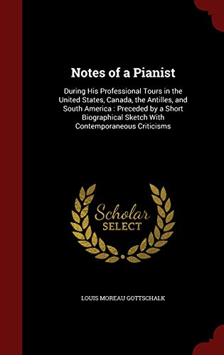9781297555244: Notes of a Pianist: During His Professional Tours in the United States, Canada, the Antilles, and South America : Preceded by a Short Biographical Sketch With Contemporaneous Criticisms