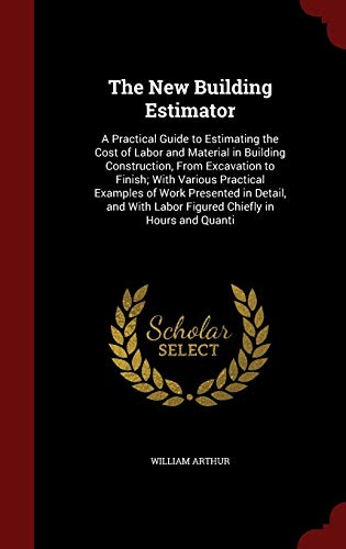 9781297558153: The New Building Estimator: A Practical Guide to Estimating the Cost of Labor and Material in Building Construction, From Excavation to Finish; With ... Labor Figured Chiefly in Hours and Quanti