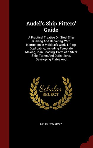 9781297558238: Audel's Ship Fitters' Guide: A Practical Treatise On Steel Ship Building And Repairing, With Instruction in Mold Loft Work, Lifting, Duplicating, ... Terms And Definitiions, Developing Plates And