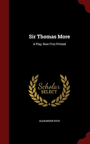 Sir Thomas More: A Play, Now First Printed: Alexander Dyce