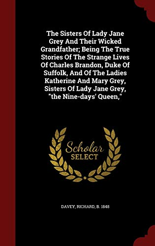 "9781297568251: The Sisters Of Lady Jane Grey And Their Wicked Grandfather; Being The True Stories Of The Strange Lives Of Charles Brandon, Duke Of Suffolk, And Of ... Of Lady Jane Grey, ""the Nine-days' Queen,"""