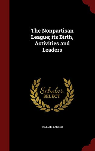 9781297571220: The Nonpartisan League; its Birth, Activities and Leaders