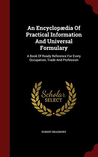 9781297577925: An Encyclopædia Of Practical Information And Universal Formulary: A Book Of Ready Reference For Every Occupation, Trade And Profession